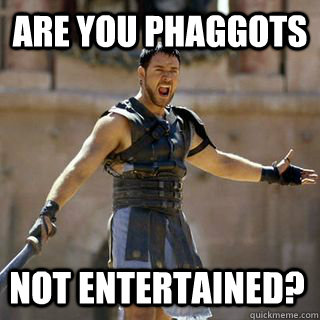 ARE YOU PHAGGOTS NOT ENTERTAINED? - ARE YOU PHAGGOTS NOT ENTERTAINED?  Are you not entertained