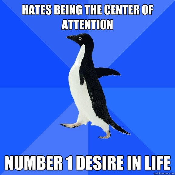 hates being the center of attention number 1 desire in life - hates being the center of attention number 1 desire in life  Socially Awkward Penguin
