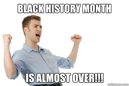 Black history month Is almost over!!! - Black history month Is almost over!!!  Excited White Guy