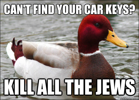 Can't find your car keys?  Kill all the Jews - Can't find your car keys?  Kill all the Jews  Malicious Advice Mallard