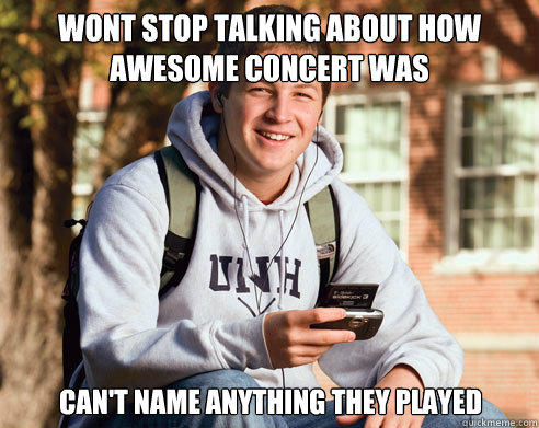 wont stop talking about how awesome concert was can't name anything they played - wont stop talking about how awesome concert was can't name anything they played  College Freshman