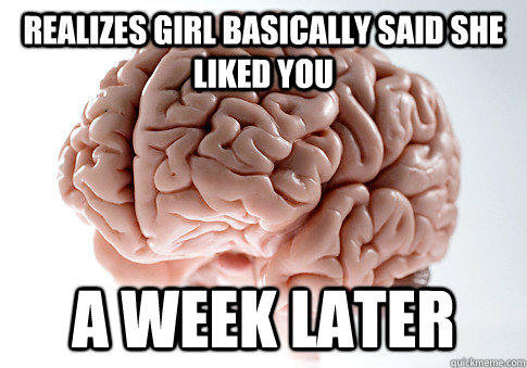 Realizes girl basically said she liked you a week later - Realizes girl basically said she liked you a week later  Scumbag Brain