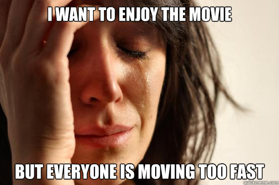 I want to enjoy the movie But everyone is moving too fast - I want to enjoy the movie But everyone is moving too fast  First World Problems