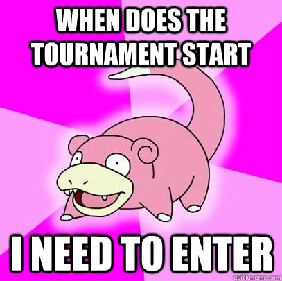 When does the tournament start I need to enter - When does the tournament start I need to enter  Slowpoke