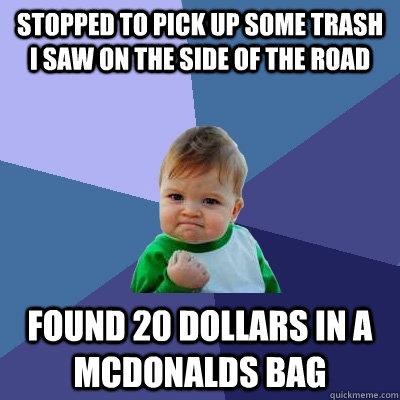 stopped to pick up some trash i saw on the side of the road found 20 dollars in a mcdonalds bag - stopped to pick up some trash i saw on the side of the road found 20 dollars in a mcdonalds bag  Success Kid