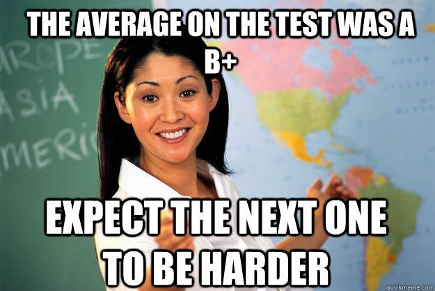 The average on the test was a b+ expect the next one to be harder - The average on the test was a b+ expect the next one to be harder  Unhelpful High School Teacher