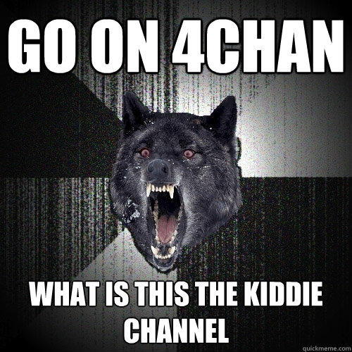 Go on 4chan What is this the kiddie channel - Go on 4chan What is this the kiddie channel  Insanity Wolf