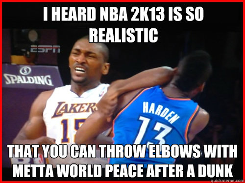 I heard nba 2k13 is so realistic  that you can throw elbows with metta world peace after a dunk