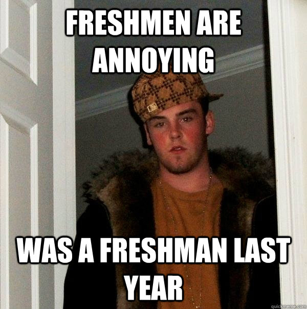 Freshmen are annoying was a freshman last year - Freshmen are annoying was a freshman last year  Scumbag Steve