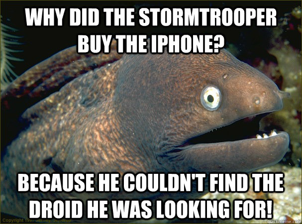 Why did the stormtrooper buy the iPhone? Because he couldn't find the droid he was looking for! - Why did the stormtrooper buy the iPhone? Because he couldn't find the droid he was looking for!  Bad Joke Eel