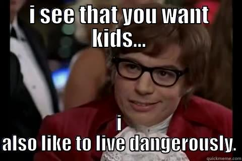 I SEE THAT YOU WANT KIDS... I ALSO LIKE TO LIVE DANGEROUSLY. Dangerously - Austin Powers