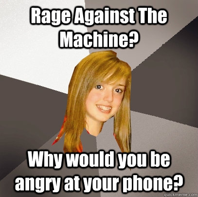 Rage Against The Machine?  Why would you be angry at your phone? - Rage Against The Machine?  Why would you be angry at your phone?  Musically Oblivious 8th Grader