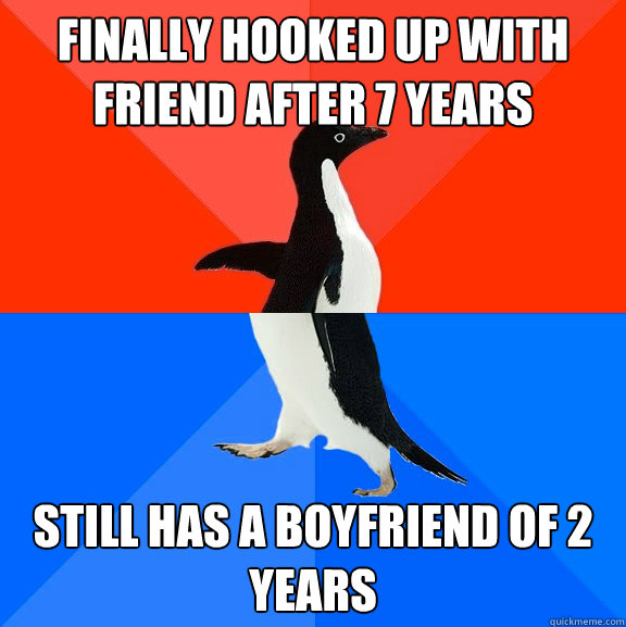 Finally hooked up with friend after 7 years still has a boyfriend of 2 years - Finally hooked up with friend after 7 years still has a boyfriend of 2 years  Socially Awesome Awkward Penguin
