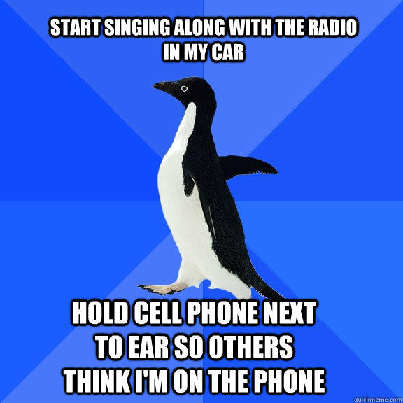 start singing along with the radio in my car hold cell phone next to ear so others think i'm on the phone - start singing along with the radio in my car hold cell phone next to ear so others think i'm on the phone  Socially Awkward Penguin