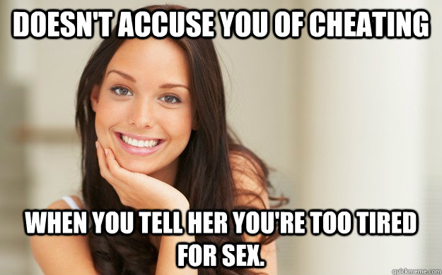 doesn't accuse you of cheating  when you tell her you're too tired for sex. - doesn't accuse you of cheating  when you tell her you're too tired for sex.  Good Girl Gina