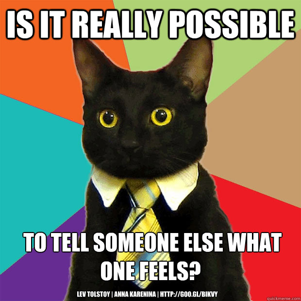 Is it really possible  to tell someone else what one feels? Lev Tolstoy | Anna Karenina | http://goo.gl/bIKvy - Is it really possible  to tell someone else what one feels? Lev Tolstoy | Anna Karenina | http://goo.gl/bIKvy  Business Cat