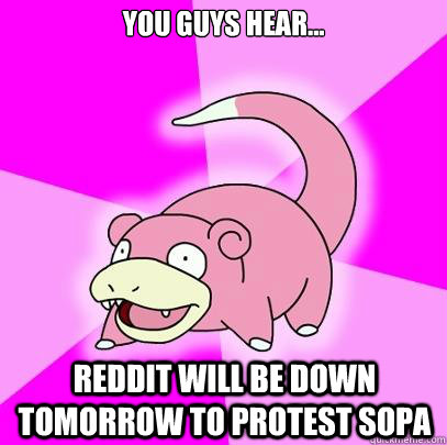 You guys hear... Reddit will be down tomorrow to protest Sopa - You guys hear... Reddit will be down tomorrow to protest Sopa  Slowpoke