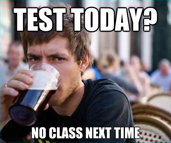 Test today? no class next time  - Test today? no class next time   Lazy College Senior