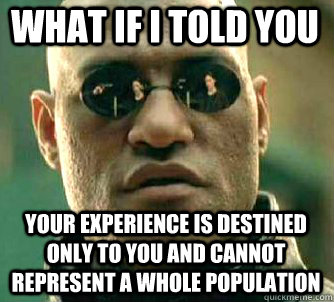 what if i told you Your experience is destined only to you and cannot represent a whole population - what if i told you Your experience is destined only to you and cannot represent a whole population  Matrix Morpheus