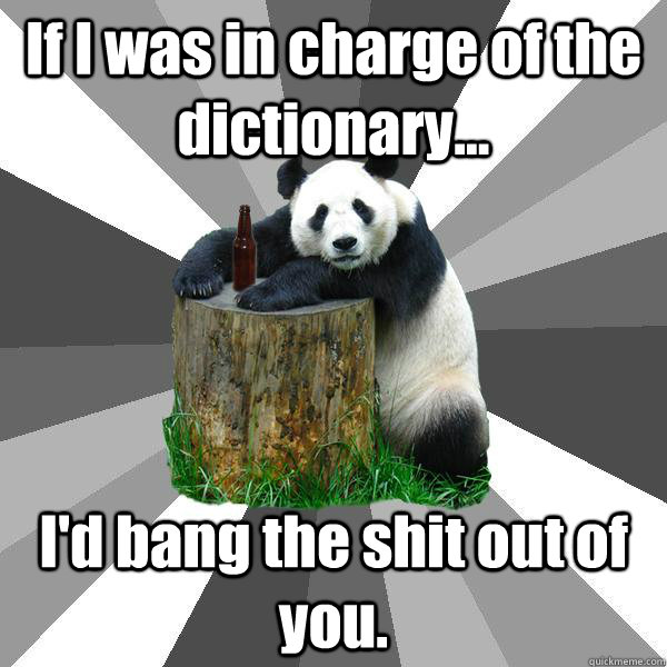 If I was in charge of the dictionary... I'd bang the shit out of you. - If I was in charge of the dictionary... I'd bang the shit out of you.  Pickup-Line Panda