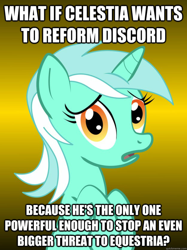 What if Celestia wants to reform Discord Because he's the only one powerful enough to stop an even BIGGER threat to Equestria?  Conspiracy Lyra - Template