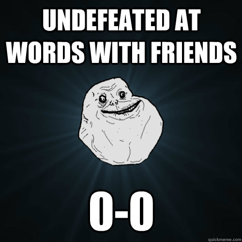 undefeated at words with friends 0-0 - undefeated at words with friends 0-0  Forever Alone