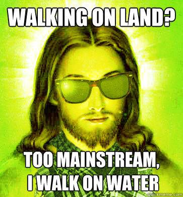 Walking on Land? too mainstream,  i walk on water  Hipster Jesus