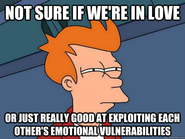 Not sure if we're in love or just really good at exploiting each other's emotional vulnerabilities - Not sure if we're in love or just really good at exploiting each other's emotional vulnerabilities  Futurama Fry