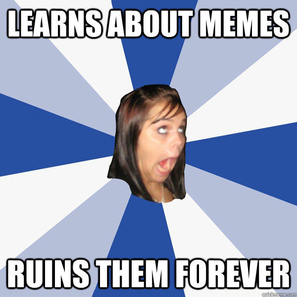 Learns about memes Ruins them forever - Learns about memes Ruins them forever  Annoying Facebook Girl