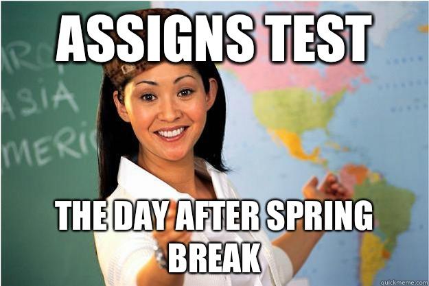 Assigns Test The Day After Spring Break Scumbag Teacher Quickmeme
