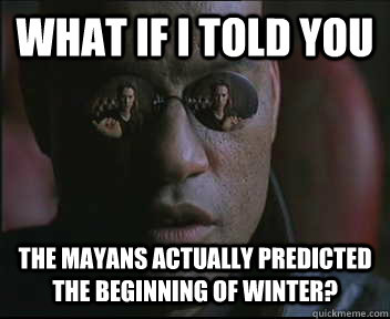What if i told you The Mayans actually predicted the beginning of winter?
