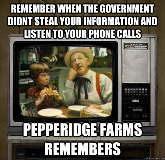 remember when the government didnt steal your information and listen to your phone calls Pepperidge Farms remembers