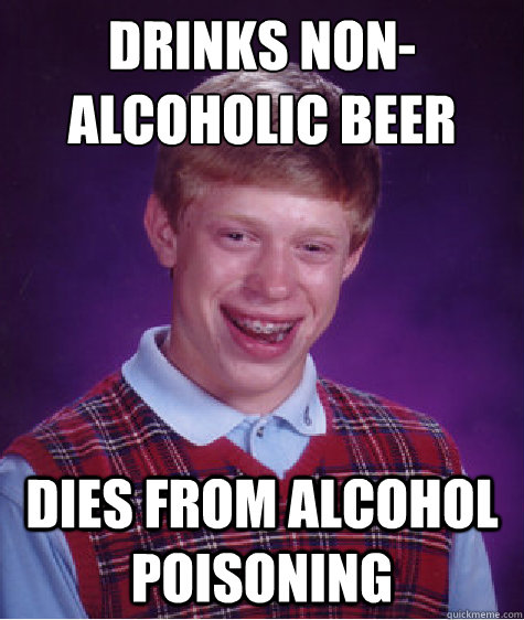 Drinks non-alcoholic beer Dies from Alcohol poisoning - Drinks non-alcoholic beer Dies from Alcohol poisoning  Bad Luck Brian