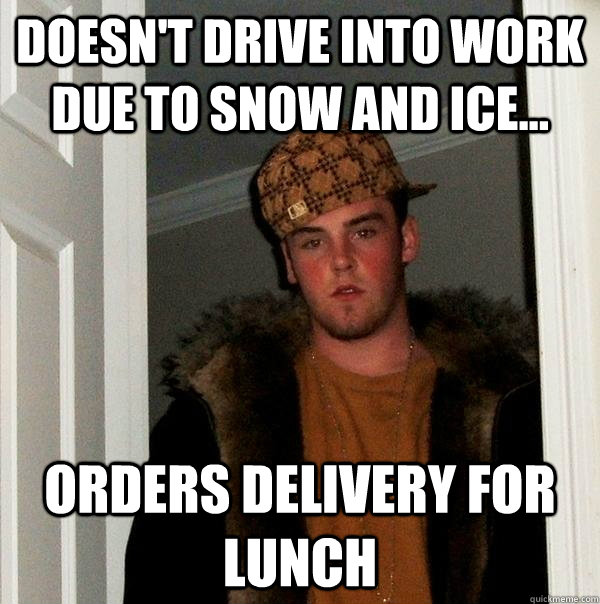 Doesn't drive into work due to snow and ice... orders delivery for lunch - Doesn't drive into work due to snow and ice... orders delivery for lunch  Scumbag Steve