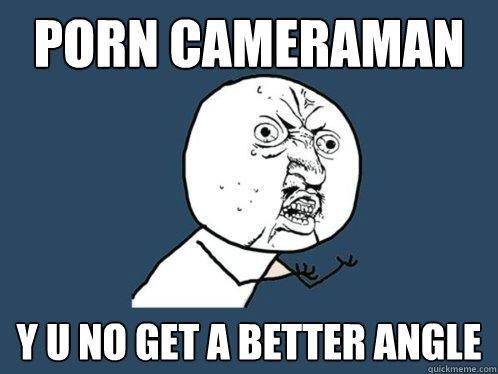 porn cameraman y u no get a better angle - porn cameraman y u no get a better angle  Y U No