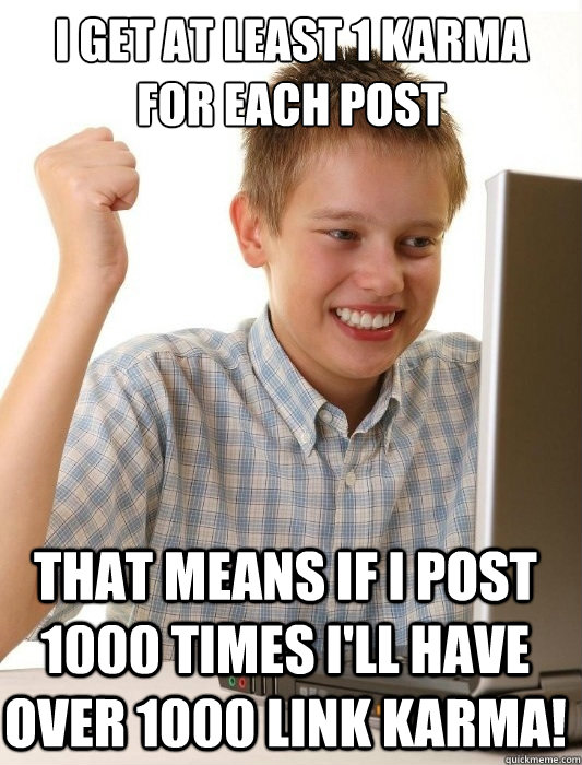 I get at least 1 karma for each post That means if I post 1000 times I'll have over 1000 link karma! - I get at least 1 karma for each post That means if I post 1000 times I'll have over 1000 link karma!  First Day on the Internet Kid
