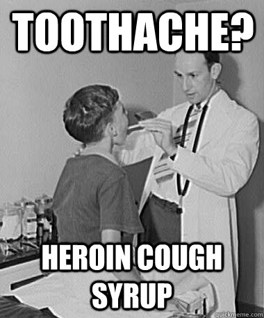 toothache? heroin cough syrup