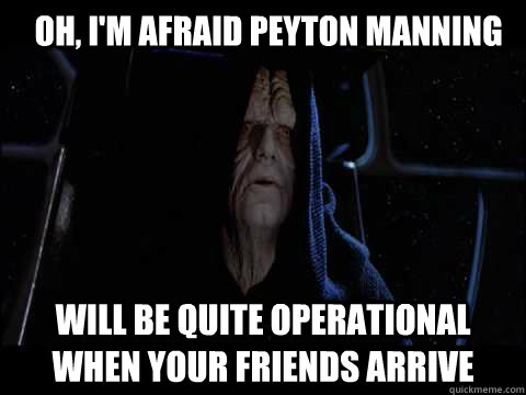 Oh, I'm afraid Peyton Manning will be quite operational when your friends arrive