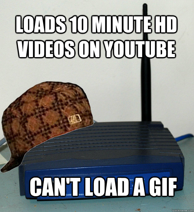 Loads 10 minute HD videos on youtube Can't load a gif  Scumbag Wifi
