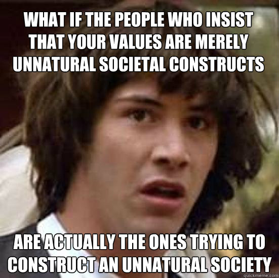 What if the people who insist that your values are merely unnatural societal constructs  are actually the ones trying to construct an unnatural society - What if the people who insist that your values are merely unnatural societal constructs  are actually the ones trying to construct an unnatural society  conspiracy keanu
