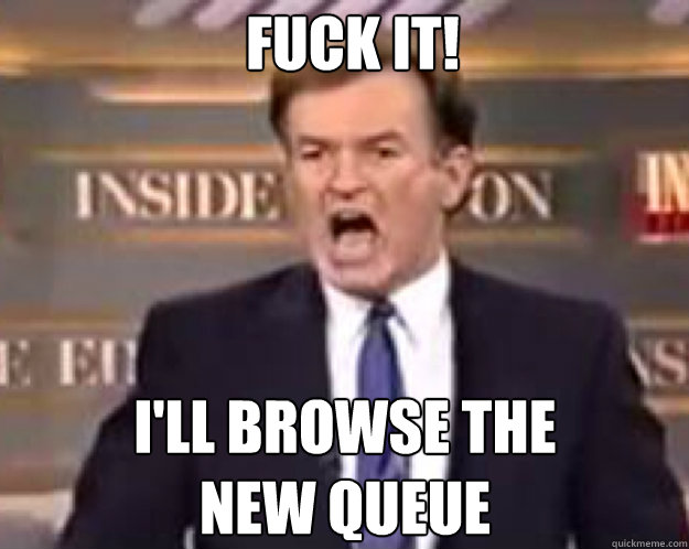 FUCK IT! i'll browse the new queue