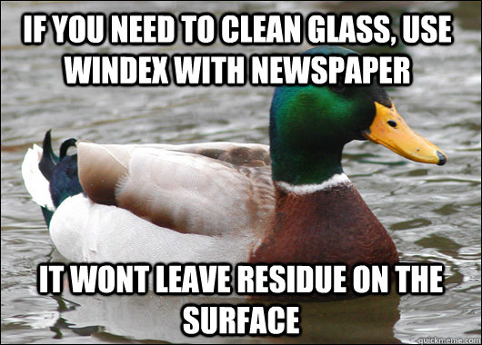 if you need to clean glass, use windex with newspaper it wont leave residue on the surface - if you need to clean glass, use windex with newspaper it wont leave residue on the surface  Actual Advice Mallard