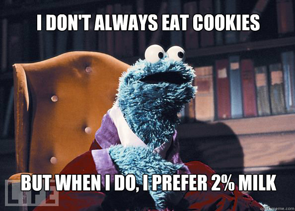 I don't always eat cookies but when i do, i prefer 2% milk  - I don't always eat cookies but when i do, i prefer 2% milk   Cookieman