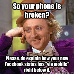 So your phone is broken? Please, do explain how your new Facebook status has