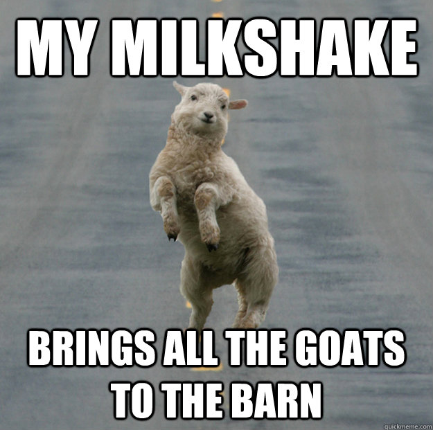 670c35c6d0b02a9af5777f76a43eb6e6e6ae6c4ef8bd900670d1707b71fef51c my milkshake brings all the goats to the barn happy skipping,Funny Barn Memes