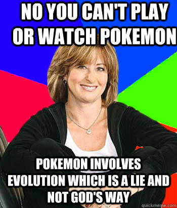 No you can't play or watch pokemon pokemon involves evolution which is a lie and not God's way - No you can't play or watch pokemon pokemon involves evolution which is a lie and not God's way  Sheltering Suburban Mom