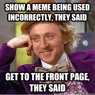 show a meme being used incorrectly, they said Get to the front page, they said - show a meme being used incorrectly, they said Get to the front page, they said  Condescending Wonka