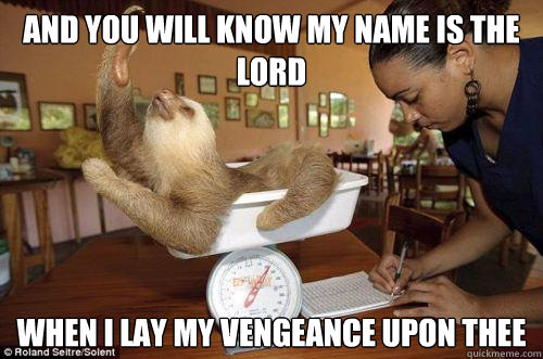 And you will know My name is the Lord when i lay my vengeance upon thee