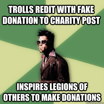 trolls redit with fake donation to charity post inspires legions of others to make donations - trolls redit with fake donation to charity post inspires legions of others to make donations  Helpful Tyler Durden