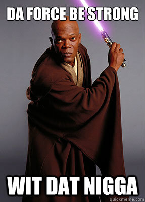 Da Force Be Strong Wit Dat Nigga - Da Force Be Strong Wit Dat Nigga  Mace Windu